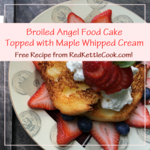 Broiled Angel Food Cake Topped with Maple Whipped Cream Free Recipe from RedKettleCook.com!